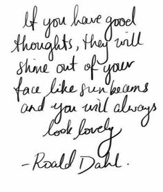 If you have good thoughts, they will shine out of your face like sunbeams and you will always look lovely. - Ronald Dahl 17 Magical Lessons Learned From Roald Dahl Books