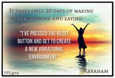 It takes only 30 days of waking in the morning and saying I've pressed the reset button and get to create a new vibrational environment. February 8, 2014 San Diego, CA.  *Abraham-Hicks Quotes (AHQ1609)
