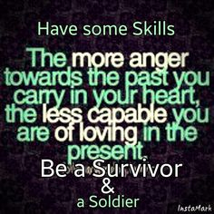 Have some Skills! Get rid of your anger and put it towards something positive, it's never easy to change your inner anger or feelings, but we do what we have too, to SURVIVE! Turn your anger around~ https://www.facebook.com/groups/survivorskills.for.the.strong/