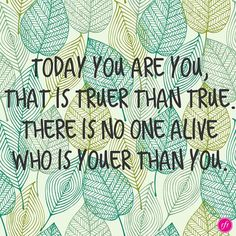 Today you are you.