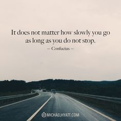 """It does not matter how slowly you go as long as you do not stop."" -Confucius http://michaelhyatt.com/shareable-images"