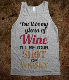 You'll be my glass of wine, I'll be your shot of whisky. awesome!