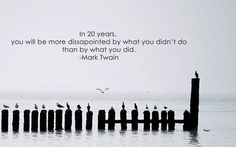 In 20 years you will be more disappointed by what you didn't do than by what you did. - Mark Twain