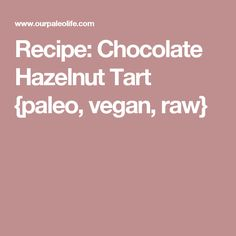 Recipe: Chocolate Hazelnut Tart {paleo, vegan, raw}