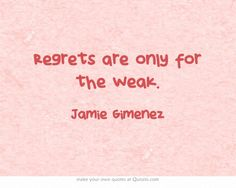 Regrets are only for the weak.
