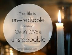 Your life is unwreckable because Christ's love is unstoppable.  AnnVoskamp.com