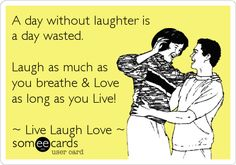 A day without laughter is a day wasted. Laugh as much as you breathe & Love as long as you Live! ~ Live Laugh Love ~.