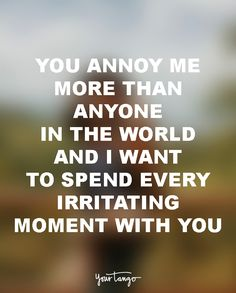 """18 Funny Love Quotes For The Most UN-Romantic Men  """"You annoy me more than anyone in the world and I want to spend every irritating minute with you."""""""