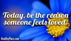 Quote: Today, be the reason someone feels loved.   www.HealthyPlace.com
