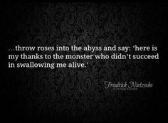 """""""…throw roses into the abyss and say: 'here is my thanks to the monster who didn't succeed in swallowing me alive.'"""" ~Friedrich Nietzsche"""