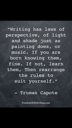 Writing...has laws of perspective, of light and shade just as painting does, or music, If You are born knowing them, fine. If not, learn them, then rearrange the rules to suit yourself. ~ Truman Capote