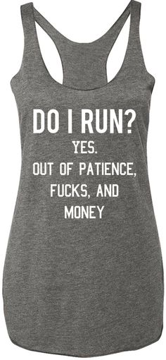 """Do I Run? Yes. Out of Patience, Fucks, and Money"" Heather Gray Racerback tank top with white print Sizes: XS, S, M, L, XL, 2XL Measure yourself, and use the size charts provided to determine the best"