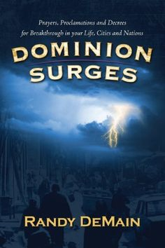 Dominion Surges: Prayers, Proclamations and Decrees for Breakthrough in Your Life, Cities and Nations by Randy DeMain, http://www.amazon.com/dp/B006X86OWG/ref=cm_sw_r_pi_dp_1igBsb1JX6C5J