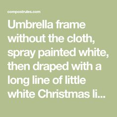 Umbrella frame without the cloth, spray painted white, then draped with a long line of little white Christmas lights, and hung out on the porch. | Compost Rules.