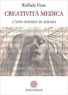 Creatività medica. L'atto poetico in terapia: Amazon.it: Raffaele Fiore: Libri