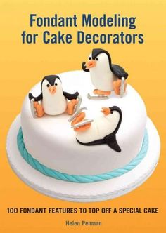 Fondant Modeling for Cake Decorators: 100 Fondant Features to Top Off a Special Cake