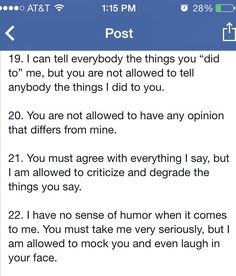 You must agree with everything I say, but I am allowed to criticize and degrade the things you say. And I have no sense of humor when it comes to me. You must take me very seriously, but I am allowed to mock you and even laugh in your face. The Narcissist