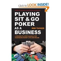 Playing Sit-&-Go Poker as a Business: A Serious Player's Manual for Making Big Money Live and Online