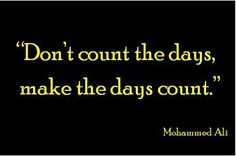 Google Image Result for http://www.quotepictures.net/wp-content/uploads/Dont-count-the-days-make-the-days-count-Mohammed-Ali.jpg