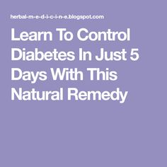 Learn To Control Diabetes In Just 5 Days With This Natural Remedy