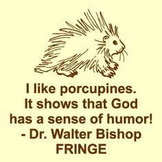 """FRINGE """"I like porcupines. It shows that God has a sense of humor!"""" -- Dr. Walter Bishop"""