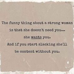The funny thing about a strong woman is that she doesn't need you..she wants you..