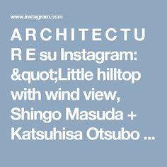"A R C H I T E C T U R E su Instagram: ""Little hilltop with wind view, Shingo Masuda + Katsuhisa Otsubo Architects + Yuta Shimada, Shimonoseki City, Japan"""