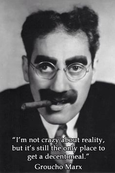 """""""I'm not crazy about reality, but it's still the only place to get a decent meal."""" - Groucho Marx"""
