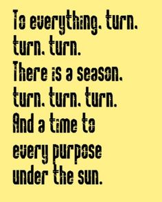 "The Byrds - Turn, Turn, Turn (but I thought it says ""and a time to every purpose under heaven."" ???)"
