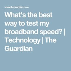 What's the best way to test my broadband speed? | Technology | The Guardian
