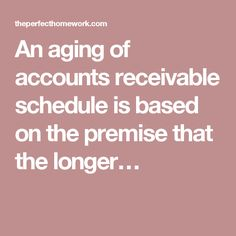 An aging of accounts receivable schedule is based on the premise that the longer…