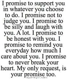 I promise to support you in whatever you choose to do. I promise not to judge judge you. I promise to be silly and laugh with you. A lot. I promise to be honest with you. I promise to remind you everyday how much I care about you. I promise to never break your heart. My only request, is your promise too.