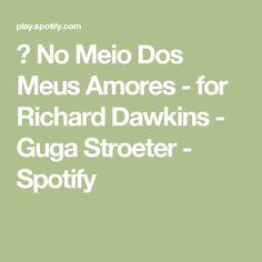 ▶ No Meio Dos Meus Amores - for Richard Dawkins - Guga Stroeter - Spotify