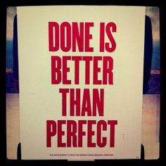 Done is better than perfect. -Mark Zuckerberg