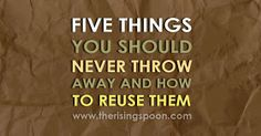 Five Things You Should Never Throw Away & How to Reuse Them