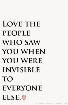 Heartfelt Quotes: Love the people who saw you when you were invisible to everyone else.