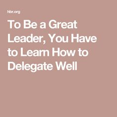 To Be a Great Leader, You Have to Learn How to Delegate Well