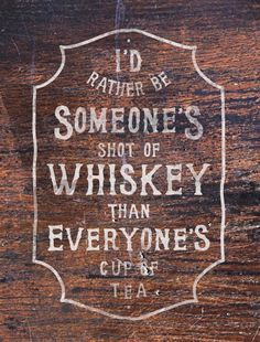 Wondering if you intended something different with what you sent. You can be my shot of whiskey any day, baby!
