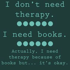 I don't need therapy. I need books.  ~  #books #quotes  ~