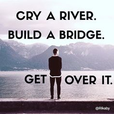 Reposting @rikaby: Cry a river. Build a bridge. Get over it. #inspiration #life #determination #happy #love #me #like #follow #instadaily #ideas #goals #smile #new #art #good #quotes #picoftheday #success #positive #beautiful #fashion #entrepreneur #hope #instagood #opportunity #goodmorning #change #motivation #instagram #business