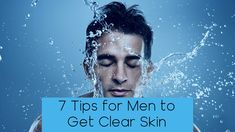 7 Tips for Men to Get Clear Skin
