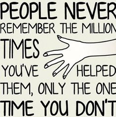 People never remember the million times you've helped them, only the one time you don't.  (Sometimes, it feels this way but if this happens with a good friend who just seems to have lost perspective with you, sometimes a good conversation can clear the air and bring new perspective. They realize they have been unfair to you and change things up. How you discuss it with them is an important part of the process, though).