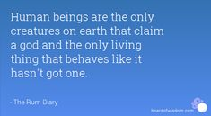 Human beings are the only creatures on earth that claim a god and the only living thing that behaves like it hasn't got one.