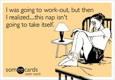 Funny Confession Ecard: I was going to work-out, but then I realized.....this nap isn't going to take itself.
