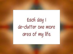 "Daily Affirmation for August 30, 2014 #affirmation #inspiration - ""Each day I de-clutter one more area of my life."""