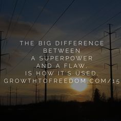The Big Difference Between A Super-Power And A Flaw, Is How It's Used.  http://GrowthToFreedom.com/15