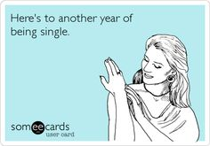 Here's to another year of being single.  this sucks. no more 'friend zoning' please