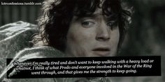 Whenever I'm really tired and don't want to keep walking with a heavy load or whatnot, I think of what Frodo and everyone involved in the War of the Ring went through, and that gives me the strength to keep going.