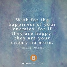 Wish for the happiness of your enemies, for if they are happy, they are your enemy no more. — Bryant McGill