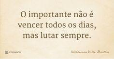 O importante não é vencer todos os dias, mas lutar sempre. — Waldemar Valle…